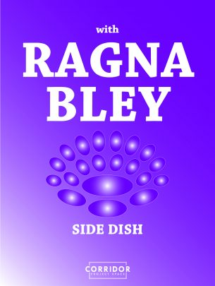 Side Dish with Ragna Bley  Dinner Event on May 3rd 19.00–22.30 Exhibition open on May 4, 9, 10 and 11 between 14.00–18.00
